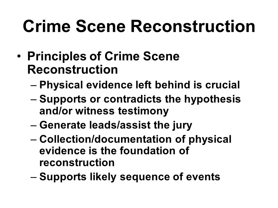 Crime Scene Reconstruction Principles of Crime Scene Reconstruction –Physical evidence left behind is crucial –Supports or contradicts the hypothesis
