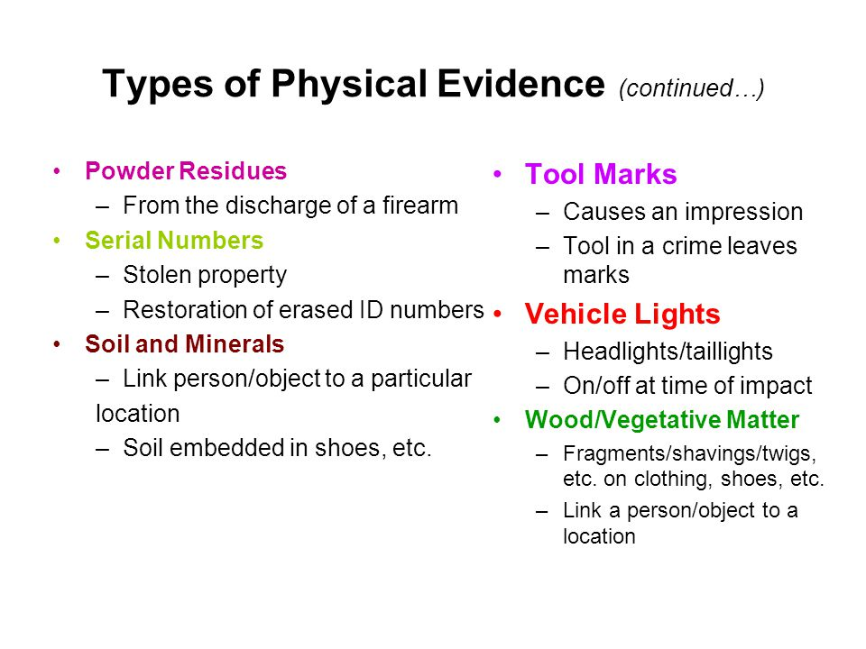 Types of Physical Evidence (continued…) Powder Residues –From the discharge of a firearm Serial Numbers –Stolen property –Restoration of erased ID num