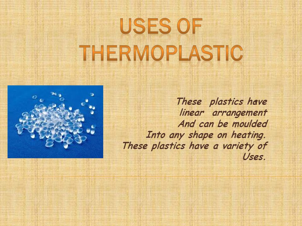These plastics have linear arrangement And can be moulded Into any shape on heating.