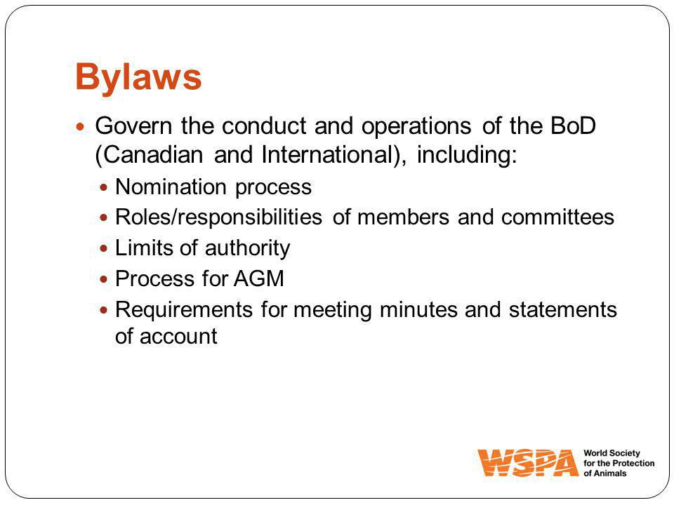 Bylaws Govern the conduct and operations of the BoD (Canadian and International), including: Nomination process Roles/responsibilities of members and committees Limits of authority Process for AGM Requirements for meeting minutes and statements of account