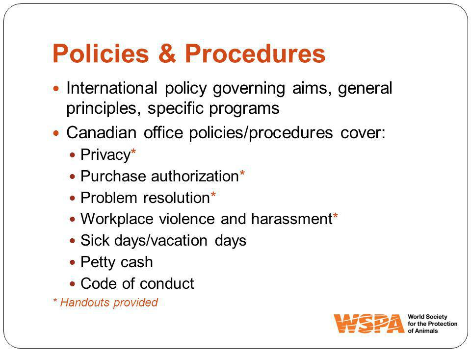 Policies & Procedures International policy governing aims, general principles, specific programs Canadian office policies/procedures cover: Privacy* Purchase authorization* Problem resolution* Workplace violence and harassment* Sick days/vacation days Petty cash Code of conduct * Handouts provided