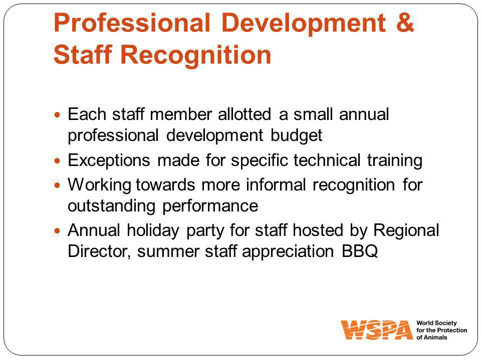 Professional Development & Staff Recognition Each staff member allotted a small annual professional development budget Exceptions made for specific technical training Working towards more informal recognition for outstanding performance Annual holiday party for staff hosted by Regional Director, summer staff appreciation BBQ