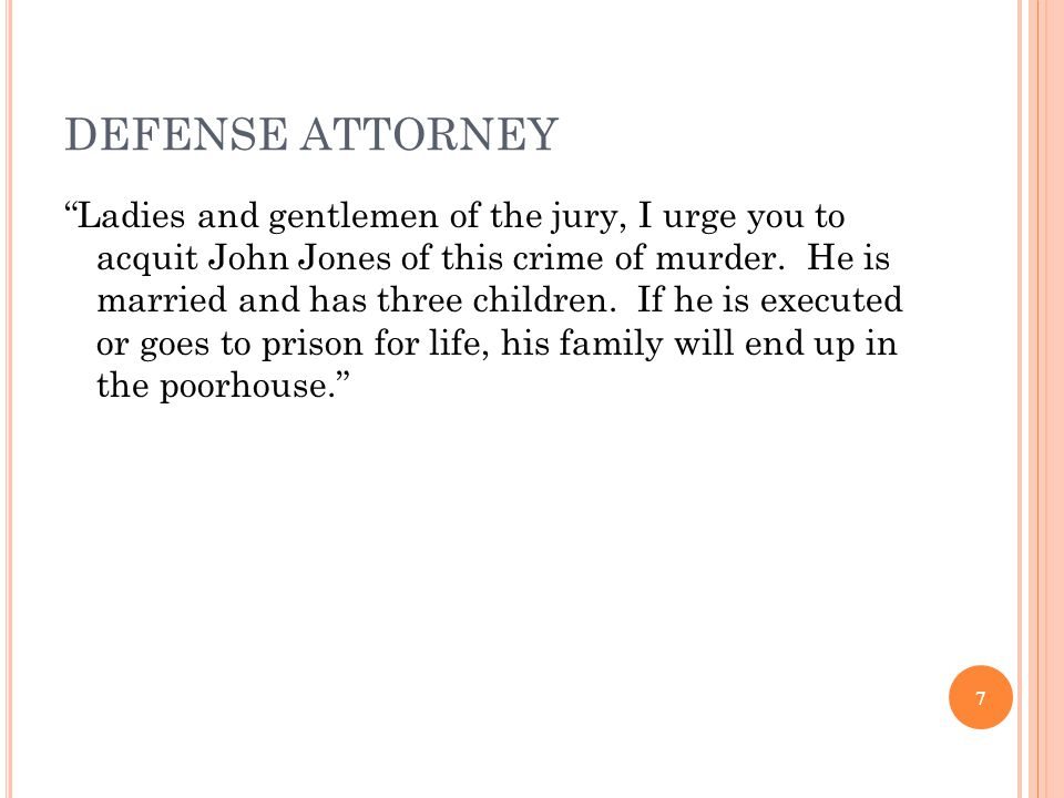 7 DEFENSE ATTORNEY Ladies and gentlemen of the jury, I urge you to acquit John Jones of this crime of murder.