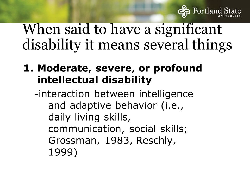 When said to have a significant disability it means several things 1.Moderate, severe, or profound intellectual disability -interaction between intelligence and adaptive behavior (i.e., daily living skills, communication, social skills; Grossman, 1983, Reschly, 1999)