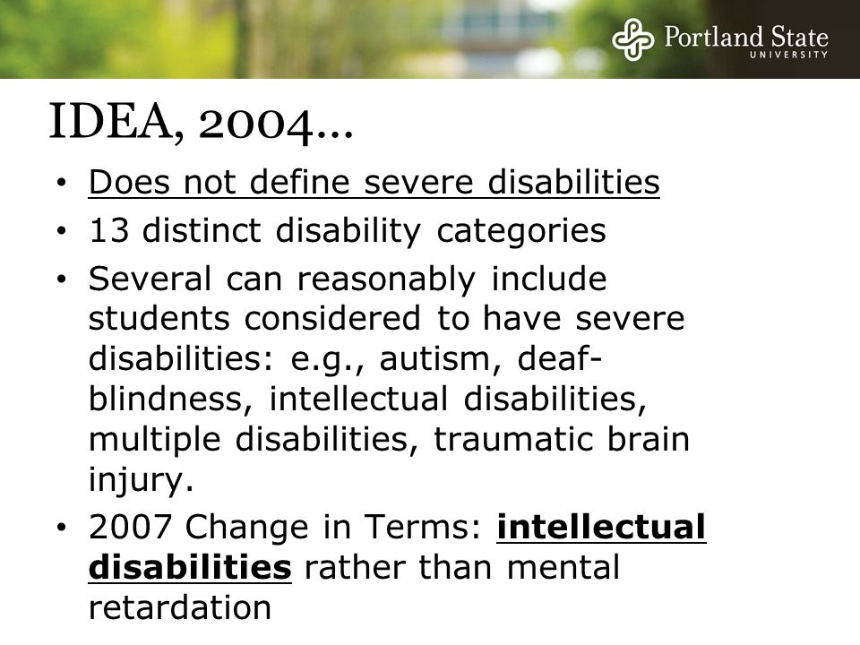 IDEA, 2004… Does not define severe disabilities 13 distinct disability categories Several can reasonably include students considered to have severe disabilities: e.g., autism, deaf- blindness, intellectual disabilities, multiple disabilities, traumatic brain injury.