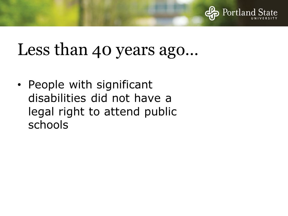 Less than 40 years ago… People with significant disabilities did not have a legal right to attend public schools