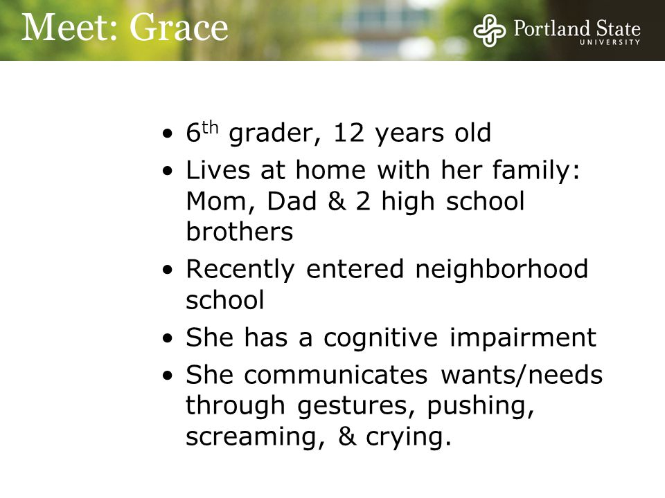 6 th grader, 12 years old Lives at home with her family: Mom, Dad & 2 high school brothers Recently entered neighborhood school She has a cognitive impairment She communicates wants/needs through gestures, pushing, screaming, & crying.