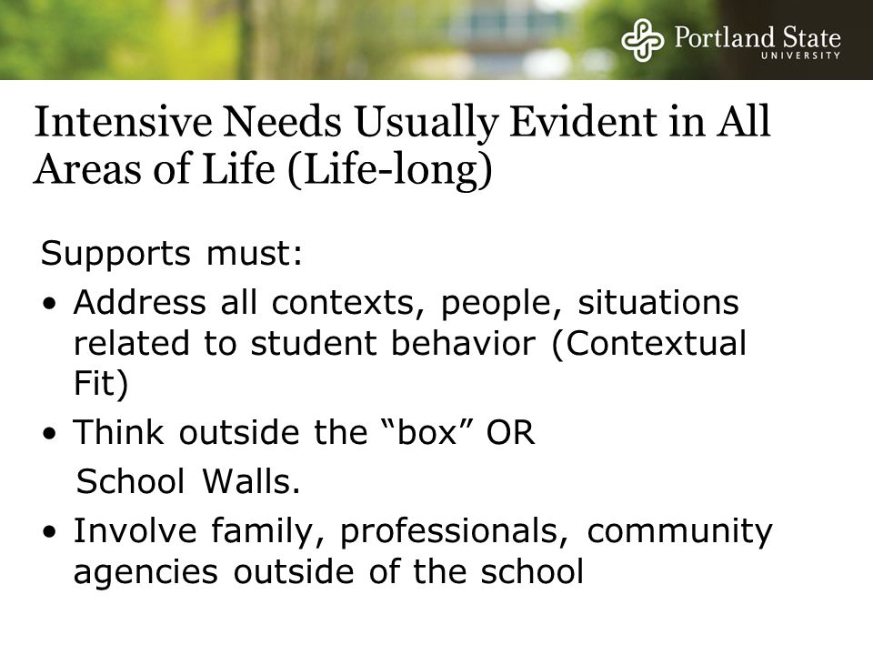 Intensive Needs Usually Evident in All Areas of Life (Life-long) Supports must: Address all contexts, people, situations related to student behavior (Contextual Fit) Think outside the box OR School Walls.