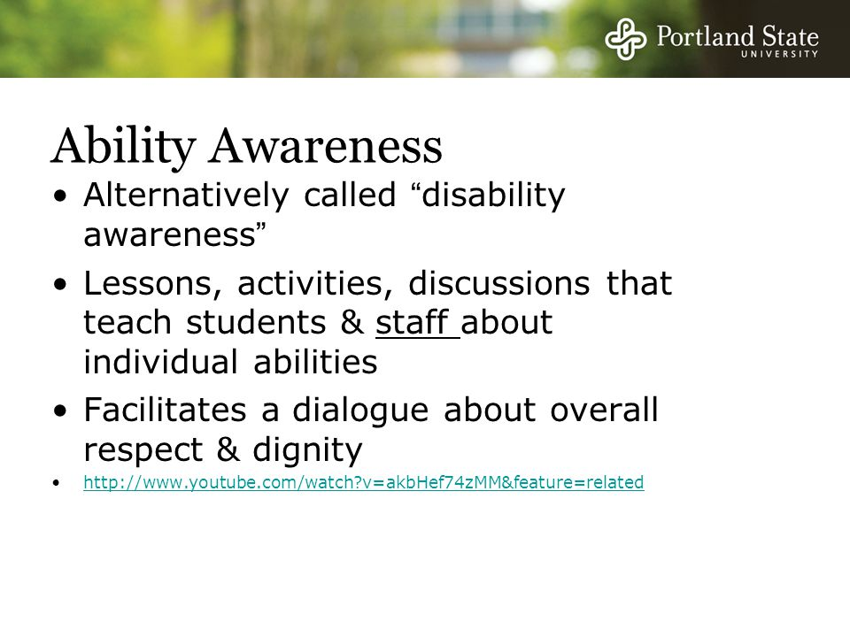 Ability Awareness Alternatively called disability awareness Lessons, activities, discussions that teach students & staff about individual abilities Facilitates a dialogue about overall respect & dignity http://www.youtube.com/watch?v=akbHef74zMM&feature=related