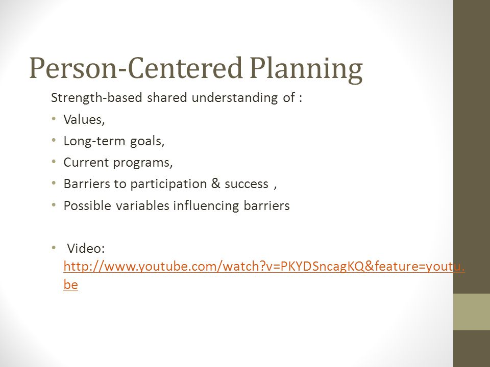 Person-Centered Planning Strength-based shared understanding of : Values, Long-term goals, Current programs, Barriers to participation & success, Possible variables influencing barriers Video: http://www.youtube.com/watch?v=PKYDSncagKQ&feature=youtu.