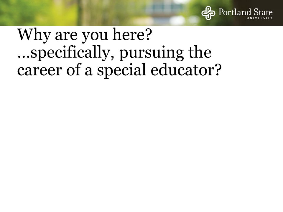 Why are you here? …specifically, pursuing the career of a special educator?