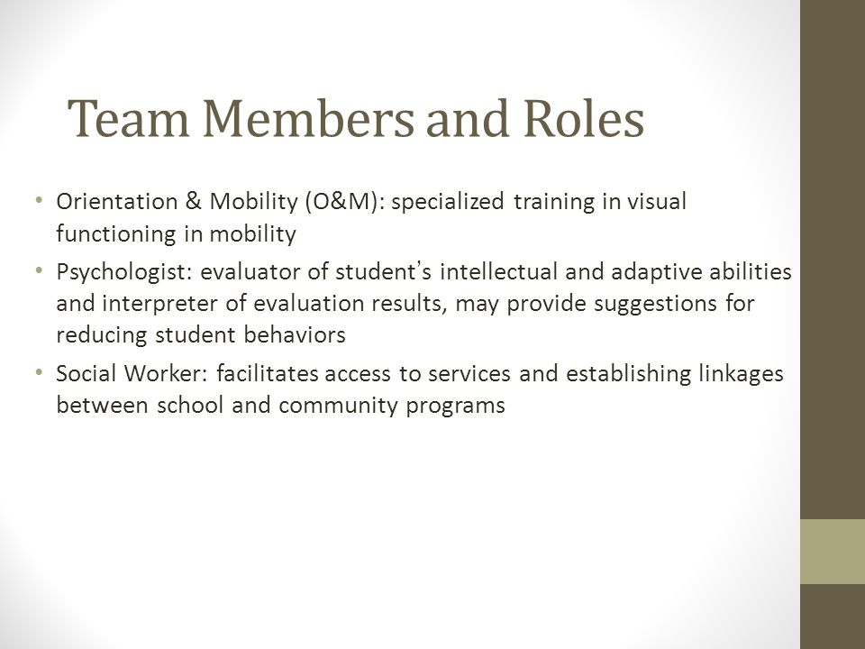 Team Members and Roles Orientation & Mobility (O&M): specialized training in visual functioning in mobility Psychologist: evaluator of student's intellectual and adaptive abilities and interpreter of evaluation results, may provide suggestions for reducing student behaviors Social Worker: facilitates access to services and establishing linkages between school and community programs