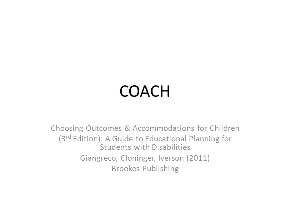 COACH Choosing Outcomes & Accommodations for Children (3 rd Edition): A Guide to Educational Planning for Students with Disabilities Giangreco, Cloninger, Iverson (2011) Brookes Publishing