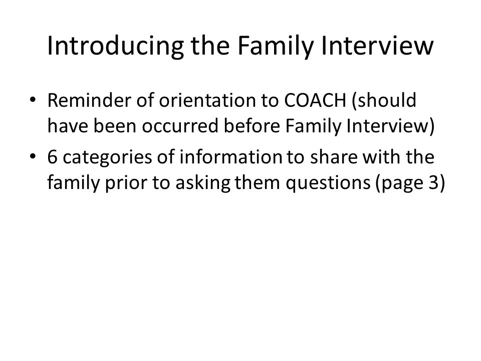 Introducing the Family Interview Reminder of orientation to COACH (should have been occurred before Family Interview) 6 categories of information to share with the family prior to asking them questions (page 3)