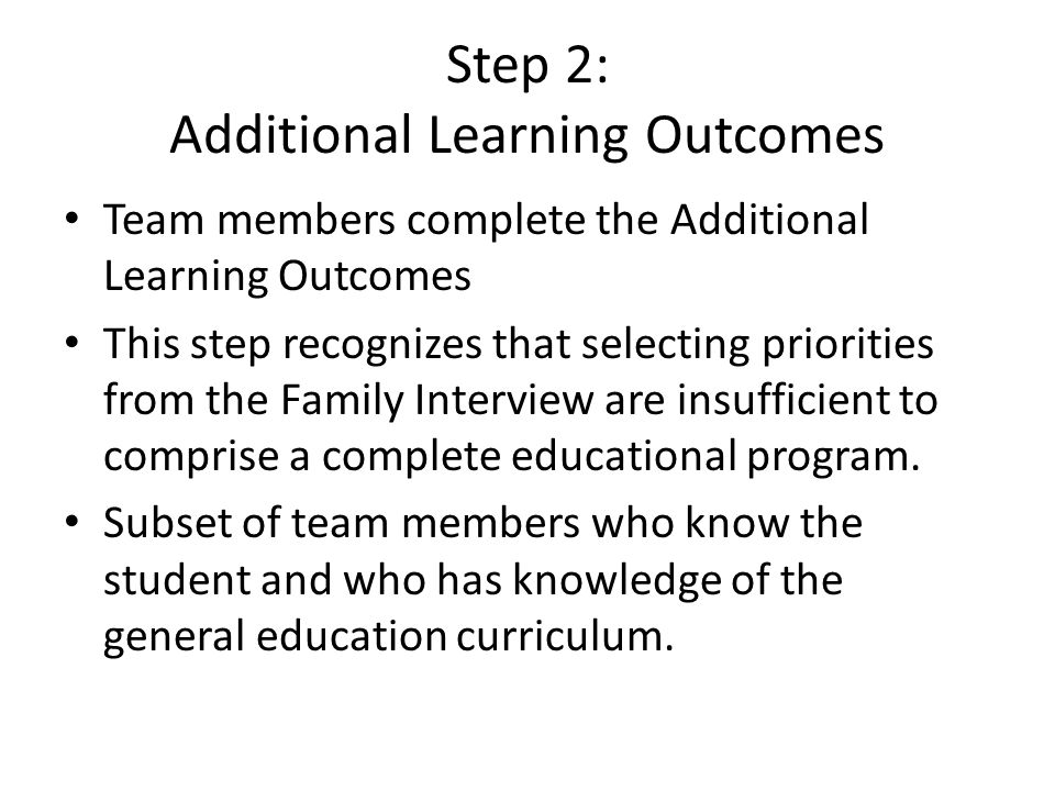 Step 2: Additional Learning Outcomes Team members complete the Additional Learning Outcomes This step recognizes that selecting priorities from the Family Interview are insufficient to comprise a complete educational program.