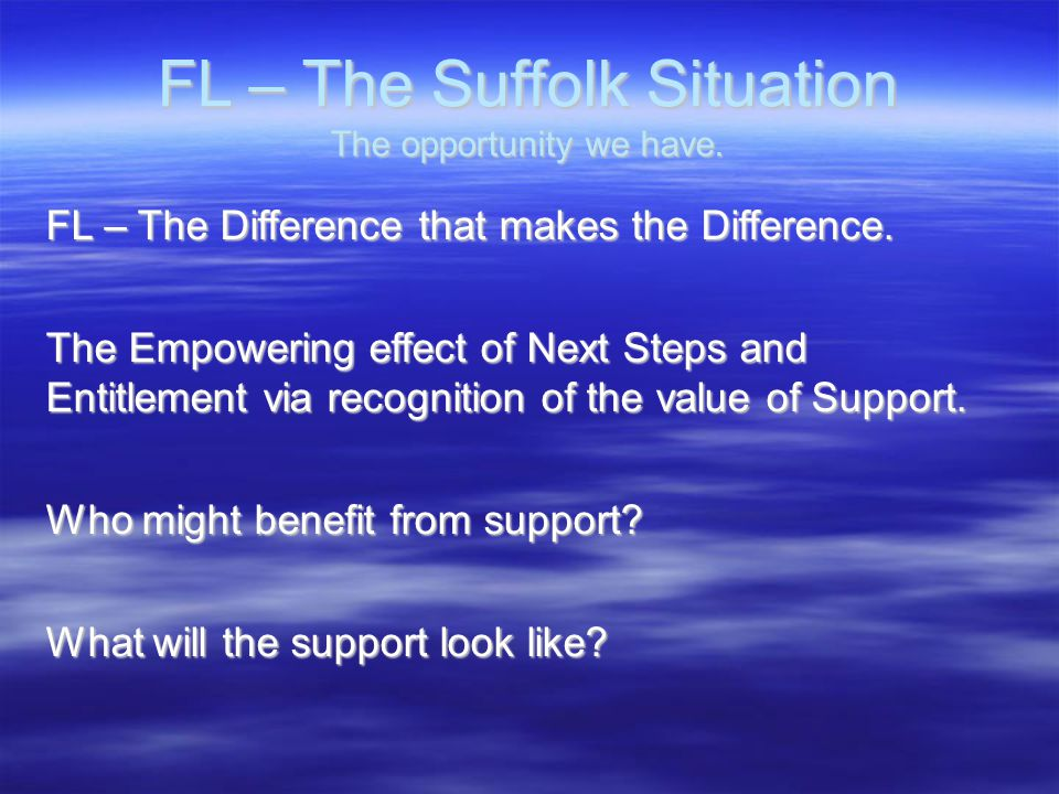 FL – The Suffolk Situation The opportunity we have. FL – The Difference that makes the Difference. The Empowering effect of Next Steps and Entitlement
