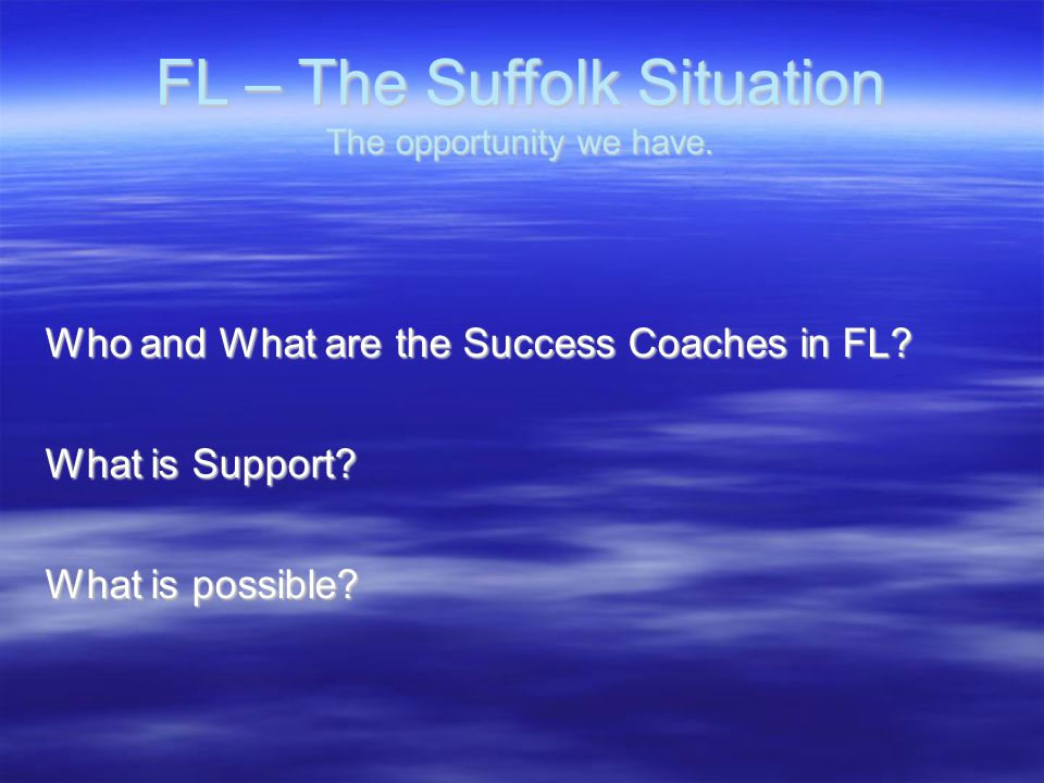 FL – The Suffolk Situation The opportunity we have. Who and What are the Success Coaches in FL? What is Support? What is possible?