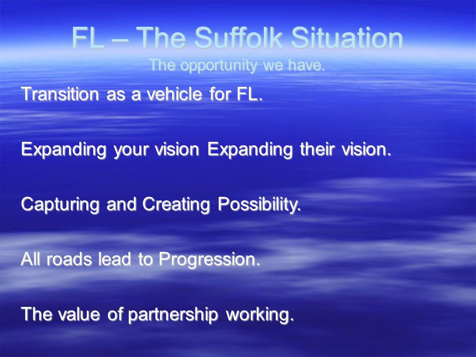 FL – The Suffolk Situation The opportunity we have. Transition as a vehicle for FL. Expanding your vision Expanding their vision. Capturing and Creati