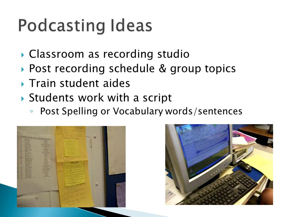  Classroom as recording studio  Post recording schedule & group topics  Train student aides  Students work with a script ◦ Post Spelling or Vocabulary words/sentences