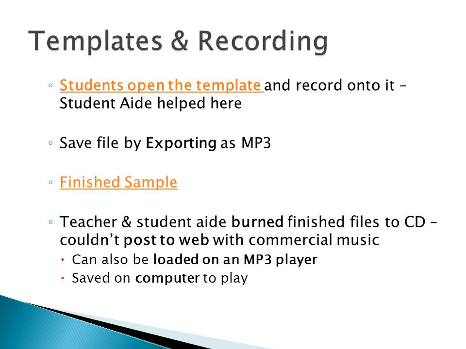 ◦ Students open the template and record onto it – Student Aide helped here Students open the template ◦ Save file by Exporting as MP3 ◦ Finished Sample Finished Sample ◦ Teacher & student aide burned finished files to CD – couldn't post to web with commercial music  Can also be loaded on an MP3 player  Saved on computer to play
