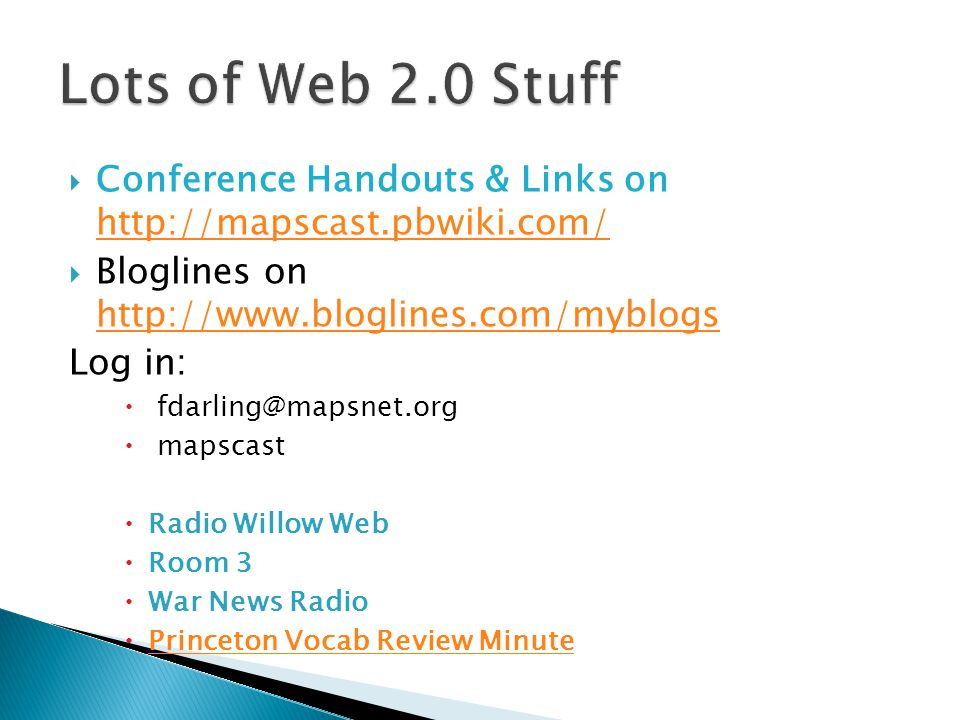 Conference Handouts & Links on http://mapscast.pbwiki.com/ http://mapscast.pbwiki.com/  Bloglines on http://www.bloglines.com/myblogs http://www.bloglines.com/myblogs Log in:  fdarling@mapsnet.org  mapscast  Radio Willow Web  Room 3  War News Radio  Princeton Vocab Review Minute Princeton Vocab Review Minute