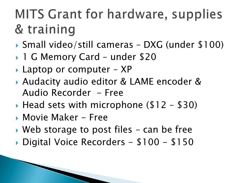  Small video/still cameras – DXG (under $100)  1 G Memory Card – under $20  Laptop or computer – XP  Audacity audio editor & LAME encoder & Audio Recorder - Free  Head sets with microphone ($12 – $30)  Movie Maker - Free  Web storage to post files – can be free  Digital Voice Recorders - $100 - $150