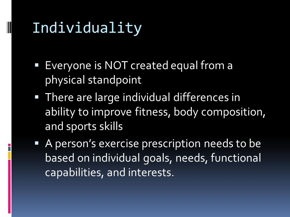 Individuality  Everyone is NOT created equal from a physical standpoint  There are large individual differences in ability to improve fitness, body composition, and sports skills  A person's exercise prescription needs to be based on individual goals, needs, functional capabilities, and interests.