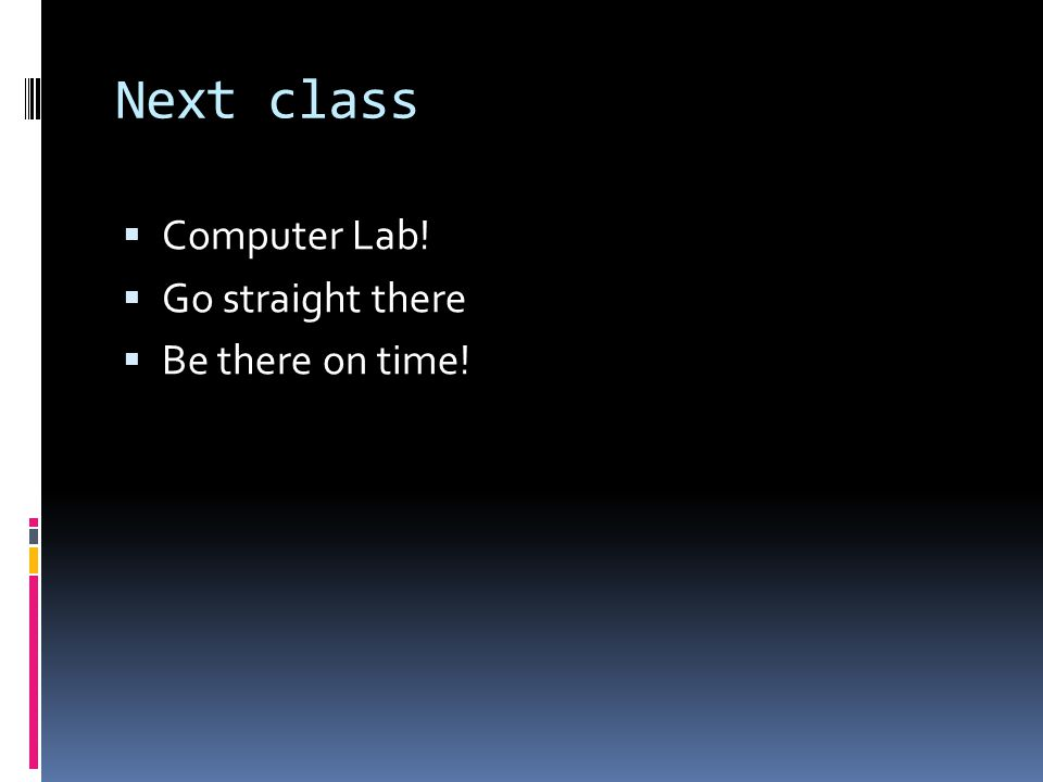 Next class  Computer Lab!  Go straight there  Be there on time!