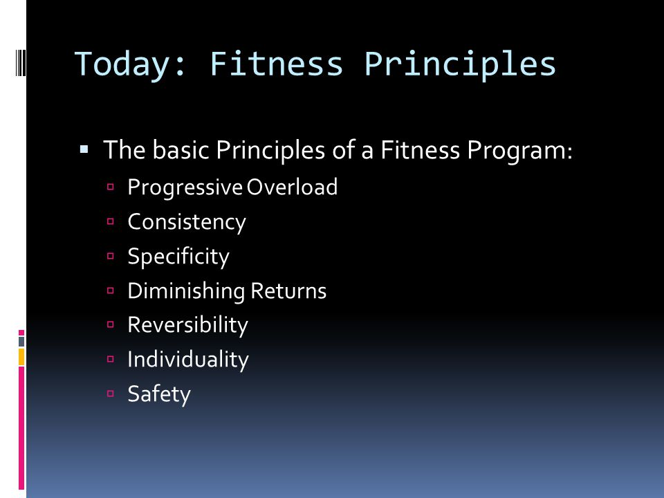 Today: Fitness Principles  The basic Principles of a Fitness Program:  Progressive Overload  Consistency  Specificity  Diminishing Returns  Reversibility  Individuality  Safety