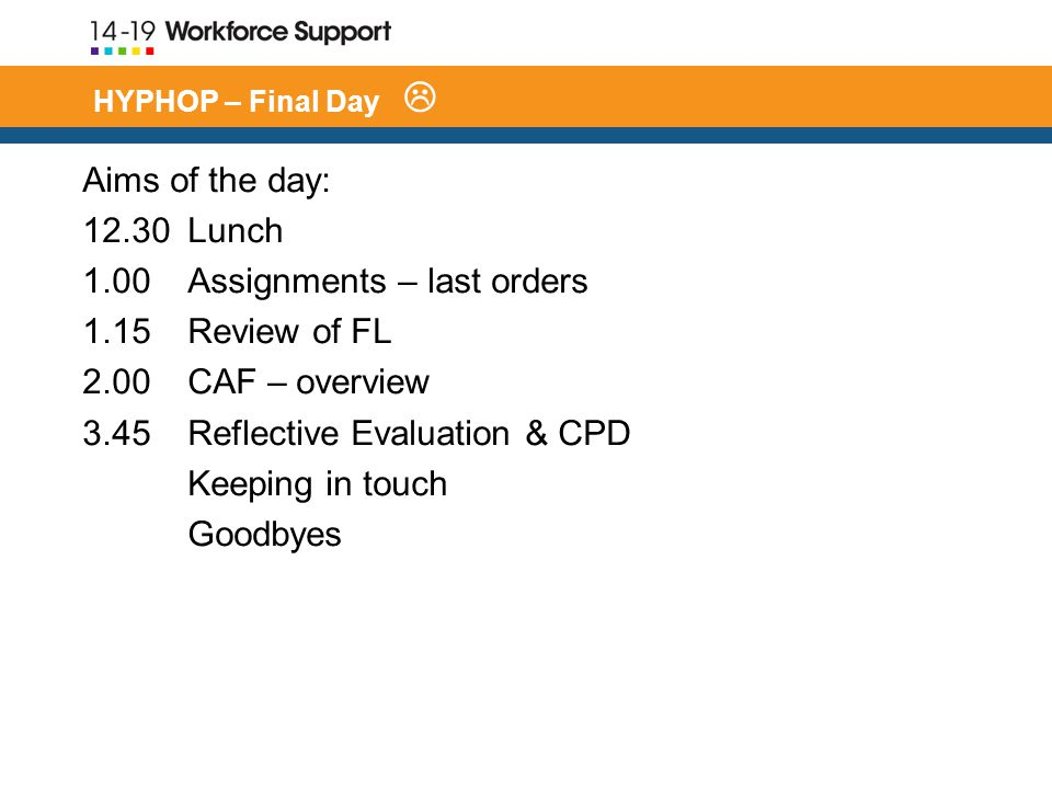 HYPHOP – Final Day  Aims of the day: Lunch 1.00 Assignments – last orders 1.15 Review of FL 2.00 CAF – overview 3.45 Reflective Evaluation & CPD Keeping in touch Goodbyes