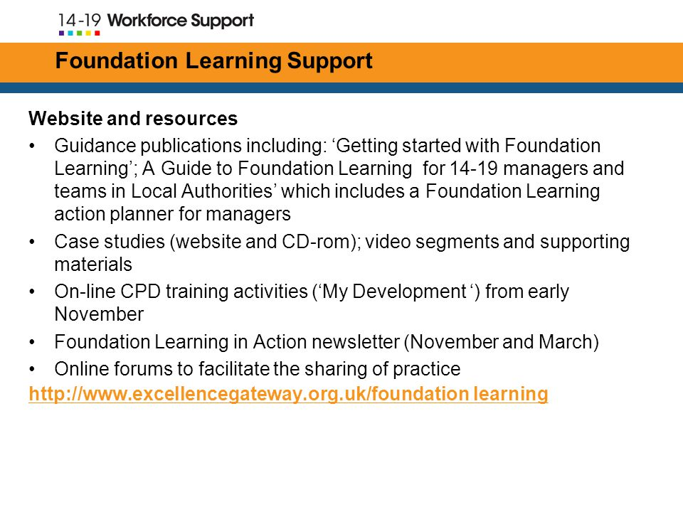 Foundation Learning Support Website and resources Guidance publications including: 'Getting started with Foundation Learning'; A Guide to Foundation Learning for managers and teams in Local Authorities' which includes a Foundation Learning action planner for managers Case studies (website and CD-rom); video segments and supporting materials On-line CPD training activities ('My Development ') from early November Foundation Learning in Action newsletter (November and March) Online forums to facilitate the sharing of practice   learning