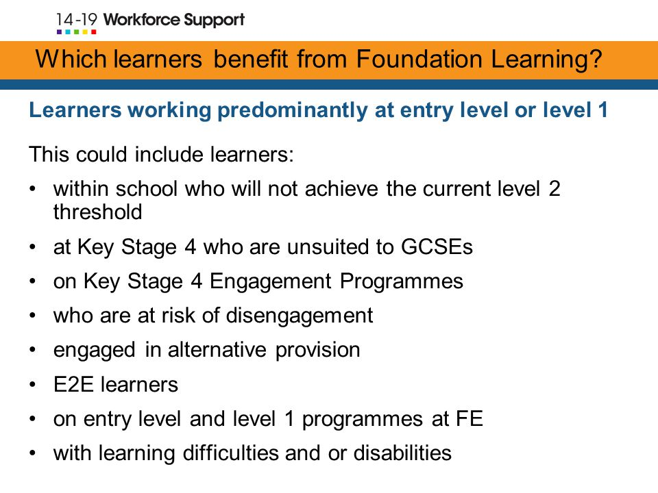 Learners working predominantly at entry level or level 1 This could include learners: within school who will not achieve the current level 2 threshold at Key Stage 4 who are unsuited to GCSEs on Key Stage 4 Engagement Programmes who are at risk of disengagement engaged in alternative provision E2E learners on entry level and level 1 programmes at FE with learning difficulties and or disabilities Which learners benefit from Foundation Learning