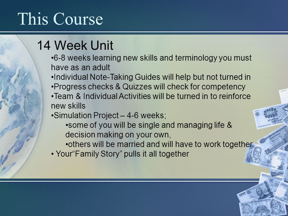 This Course 14 Week Unit 6-8 weeks learning new skills and terminology you must have as an adult Individual Note-Taking Guides will help but not turned in Progress checks & Quizzes will check for competency Team & Individual Activities will be turned in to reinforce new skills Simulation Project – 4-6 weeks; some of you will be single and managing life & decision making on your own, others will be married and will have to work together.