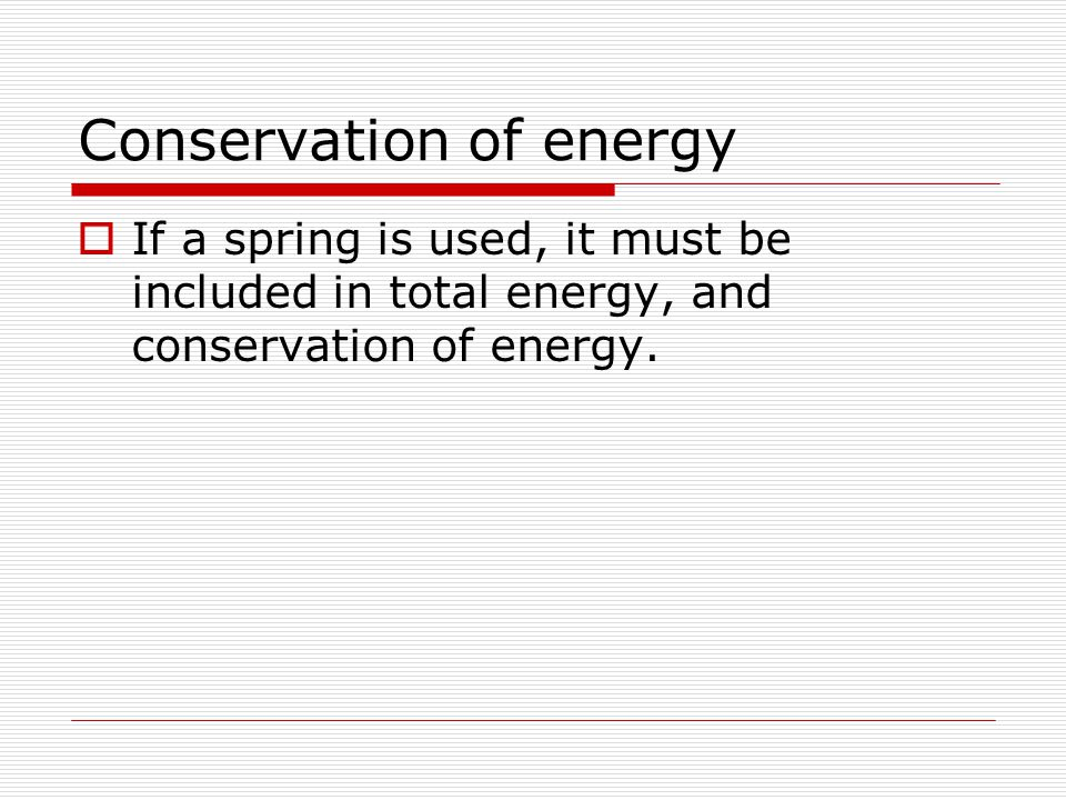 Conservation of energy  If a spring is used, it must be included in total energy, and conservation of energy.