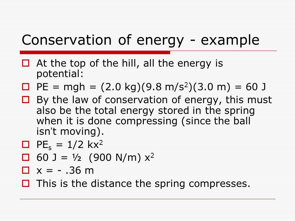 Conservation of energy - example  At the top of the hill, all the energy is potential:  PE = mgh = (2.0 kg)(9.8 m/s 2 )(3.0 m) = 60 J  By the law of conservation of energy, this must also be the total energy stored in the spring when it is done compressing (since the ball isn't moving).
