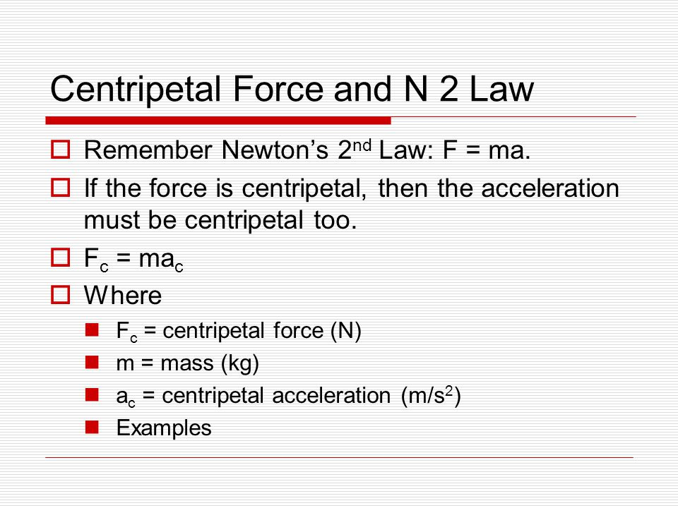 Centripetal Force and N 2 Law  Remember Newton's 2 nd Law: F = ma.