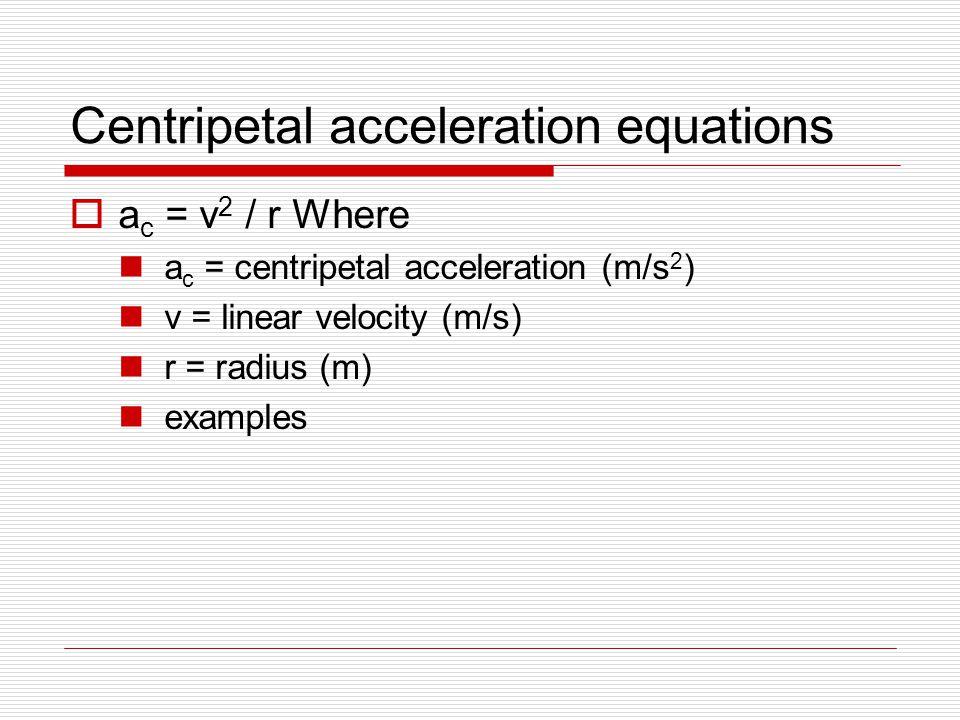 Centripetal acceleration equations  a c = v 2 / r Where a c = centripetal acceleration (m/s 2 ) v = linear velocity (m/s) r = radius (m) examples