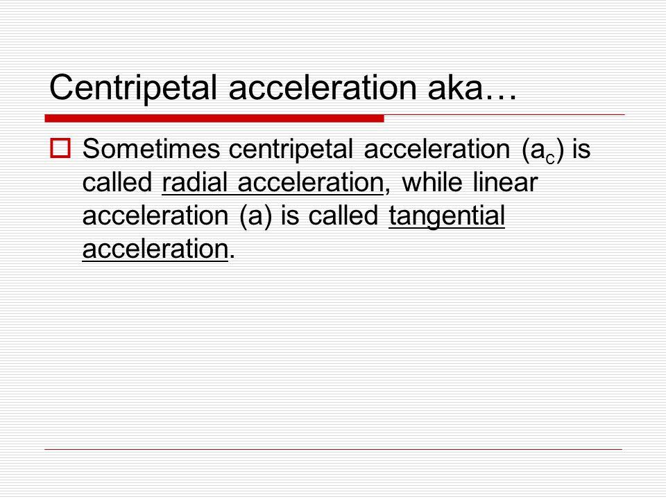 Centripetal acceleration aka…  Sometimes centripetal acceleration (a c ) is called radial acceleration, while linear acceleration (a) is called tangential acceleration.