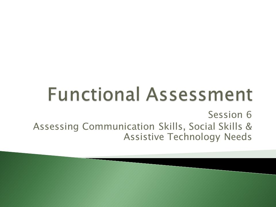 Session 6 Assessing Communication Skills, Social Skills & Assistive Technology Needs