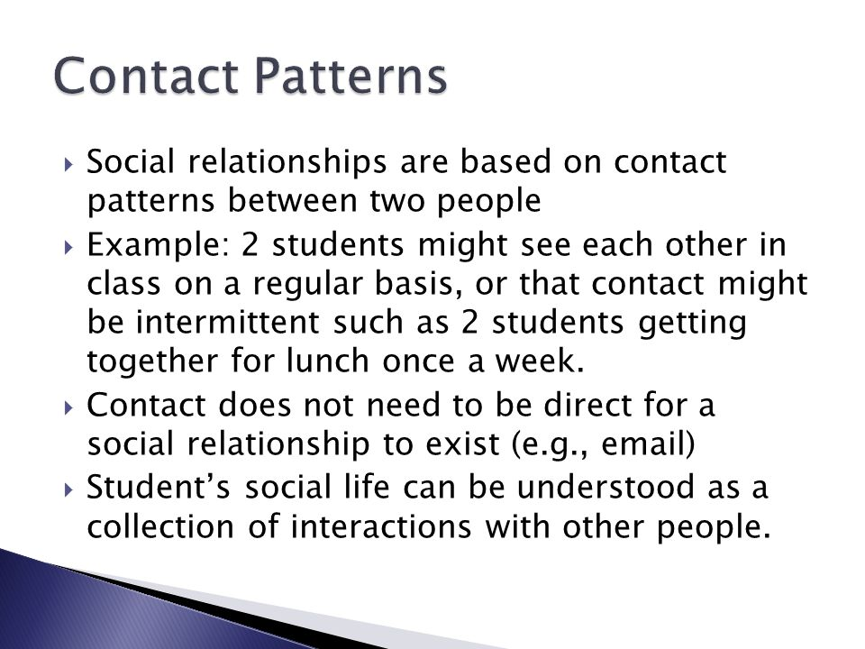  Social relationships are based on contact patterns between two people  Example: 2 students might see each other in class on a regular basis, or that contact might be intermittent such as 2 students getting together for lunch once a week.