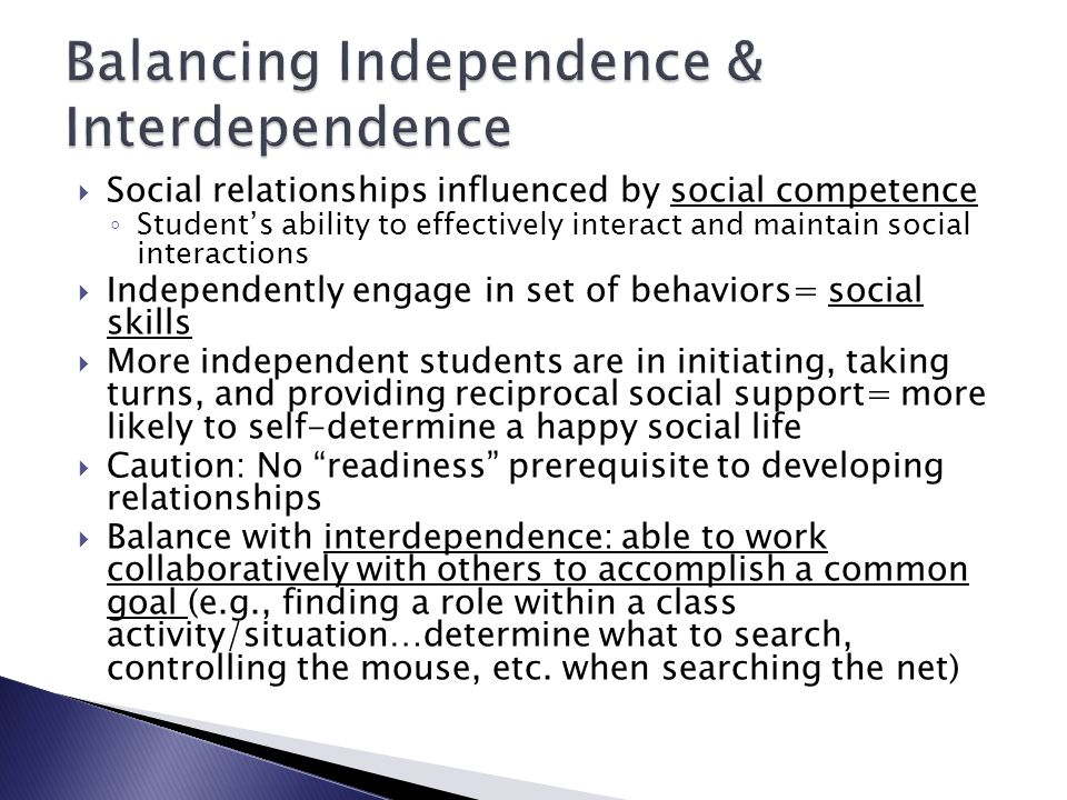  Social relationships influenced by social competence ◦ Student's ability to effectively interact and maintain social interactions  Independently engage in set of behaviors= social skills  More independent students are in initiating, taking turns, and providing reciprocal social support= more likely to self-determine a happy social life  Caution: No readiness prerequisite to developing relationships  Balance with interdependence: able to work collaboratively with others to accomplish a common goal (e.g., finding a role within a class activity/situation…determine what to search, controlling the mouse, etc.