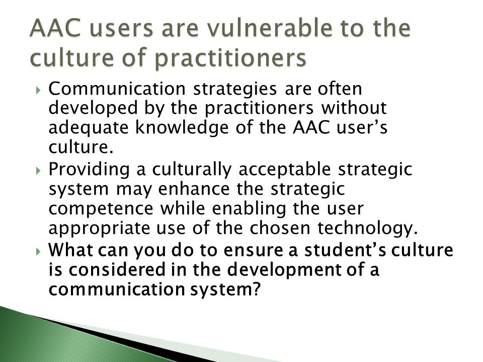  Communication strategies are often developed by the practitioners without adequate knowledge of the AAC user's culture.