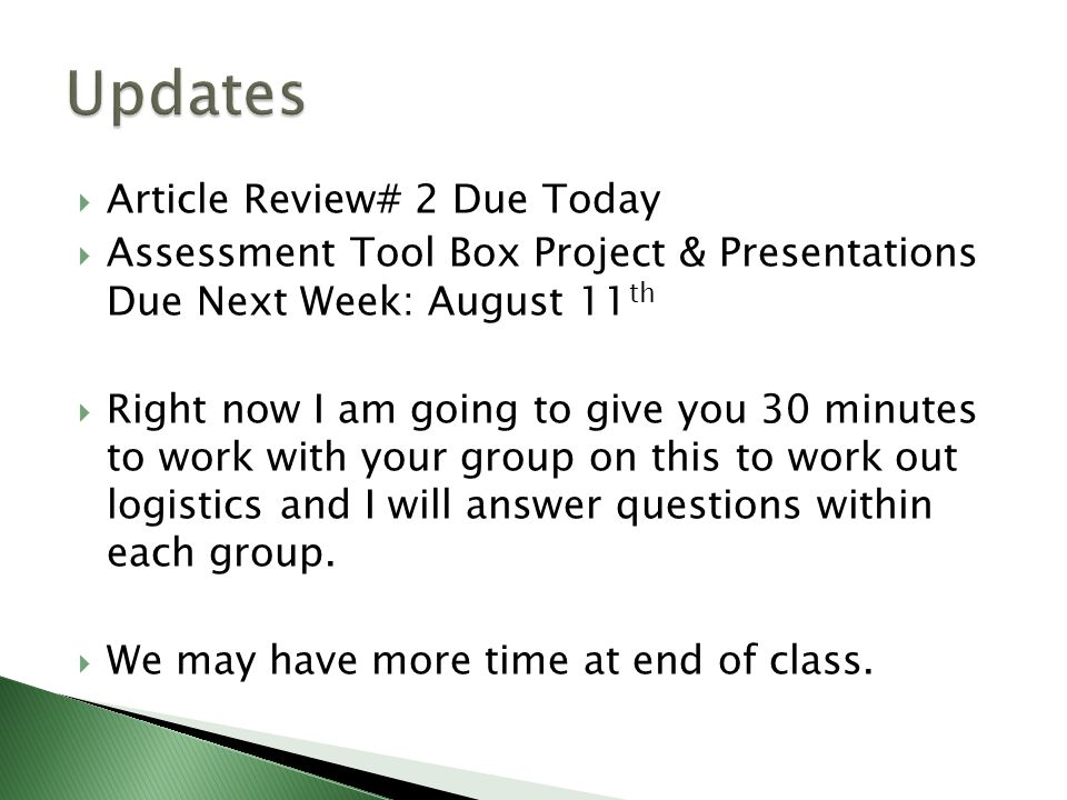  Article Review# 2 Due Today  Assessment Tool Box Project & Presentations Due Next Week: August 11 th  Right now I am going to give you 30 minutes to work with your group on this to work out logistics and I will answer questions within each group.