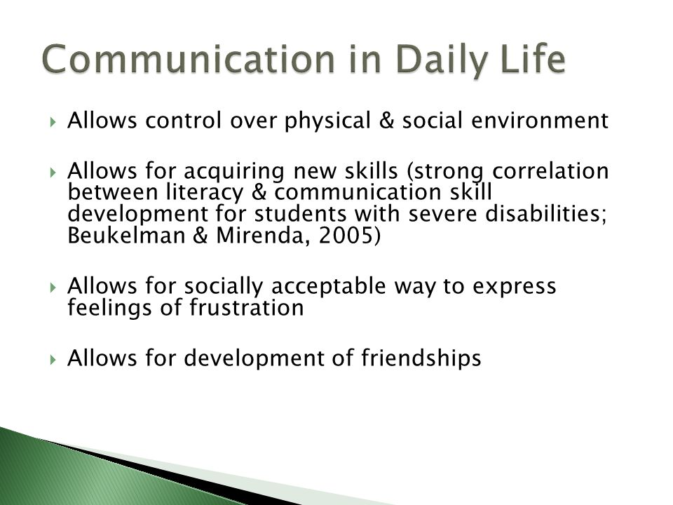  Allows control over physical & social environment  Allows for acquiring new skills (strong correlation between literacy & communication skill development for students with severe disabilities; Beukelman & Mirenda, 2005)  Allows for socially acceptable way to express feelings of frustration  Allows for development of friendships