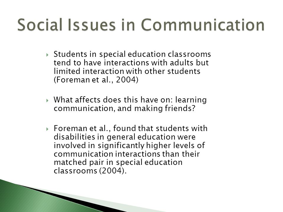  Students in special education classrooms tend to have interactions with adults but limited interaction with other students (Foreman et al., 2004)  What affects does this have on: learning communication, and making friends.