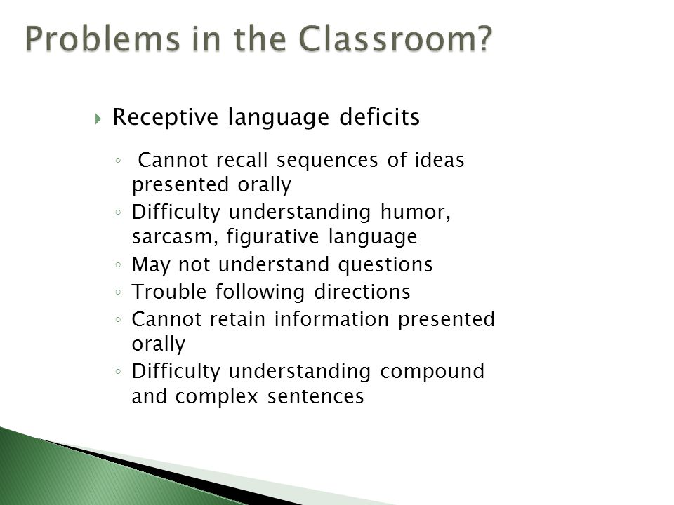  Receptive language deficits ◦ Cannot recall sequences of ideas presented orally ◦ Difficulty understanding humor, sarcasm, figurative language ◦ May not understand questions ◦ Trouble following directions ◦ Cannot retain information presented orally ◦ Difficulty understanding compound and complex sentences