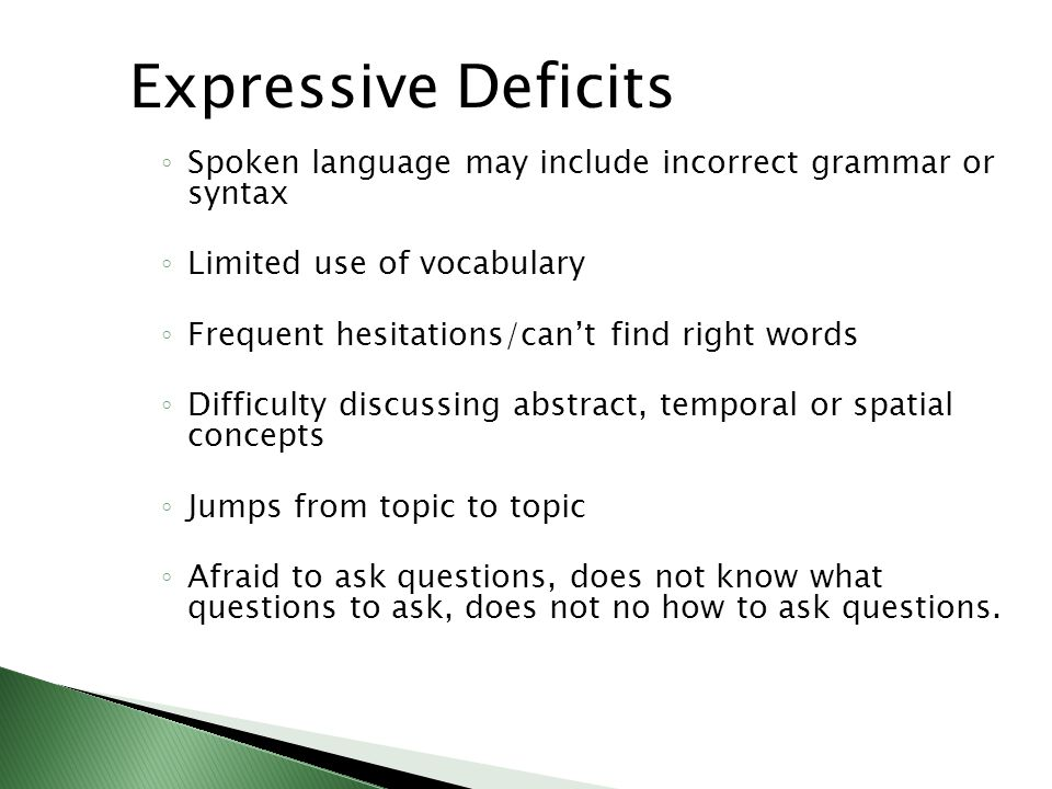 Expressive Deficits ◦ Spoken language may include incorrect grammar or syntax ◦ Limited use of vocabulary ◦ Frequent hesitations/can't find right words ◦ Difficulty discussing abstract, temporal or spatial concepts ◦ Jumps from topic to topic ◦ Afraid to ask questions, does not know what questions to ask, does not no how to ask questions.