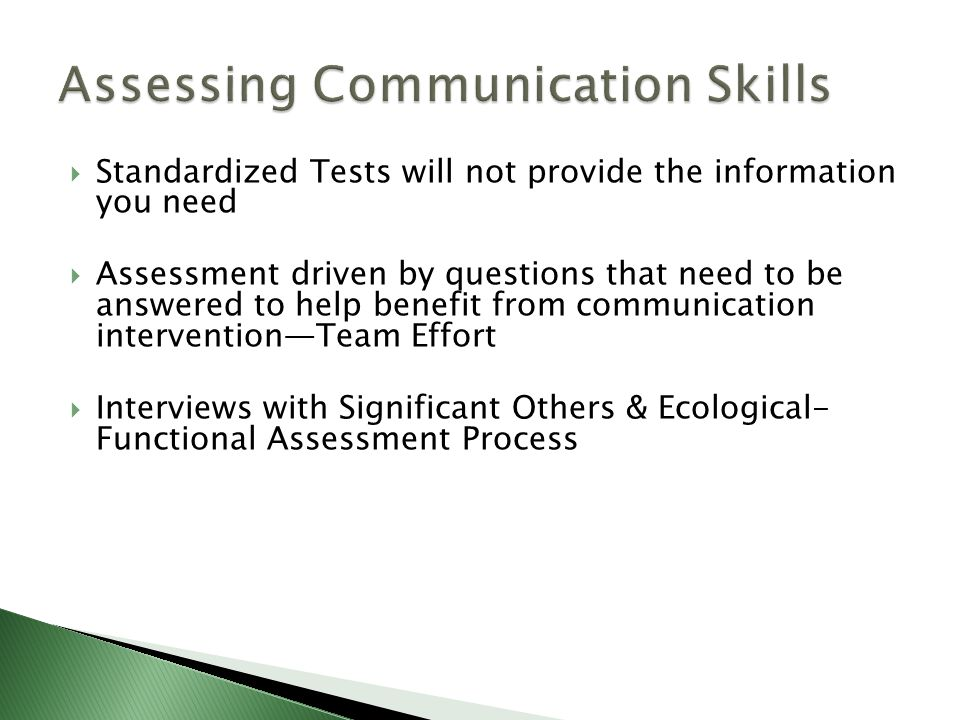  Standardized Tests will not provide the information you need  Assessment driven by questions that need to be answered to help benefit from communication intervention—Team Effort  Interviews with Significant Others & Ecological- Functional Assessment Process