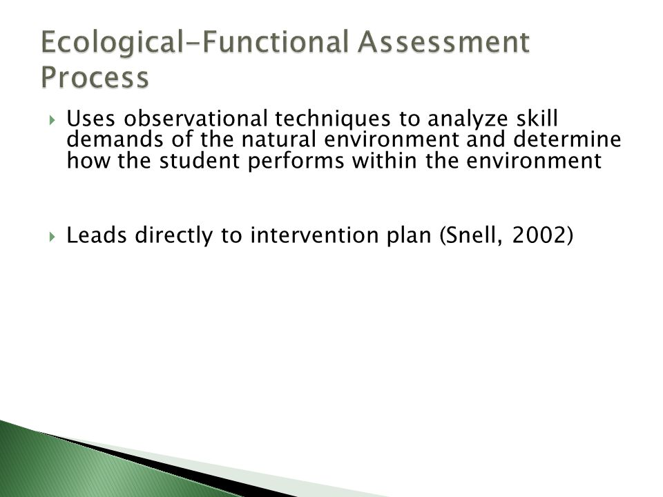  Uses observational techniques to analyze skill demands of the natural environment and determine how the student performs within the environment  Leads directly to intervention plan (Snell, 2002)