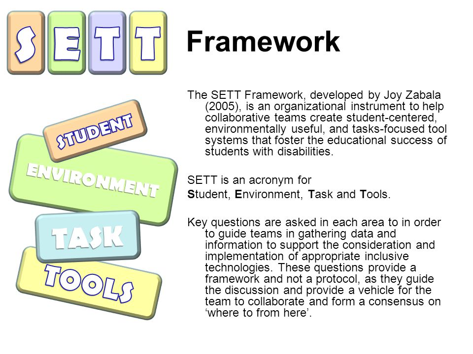 Framework The SETT Framework, developed by Joy Zabala (2005), is an organizational instrument to help collaborative teams create student-centered, environmentally useful, and tasks-focused tool systems that foster the educational success of students with disabilities.